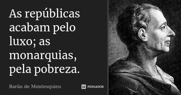 As repúblicas acabam pelo luxo; as monarquias, pela pobreza.... Frase de Barão de Montesquieu.