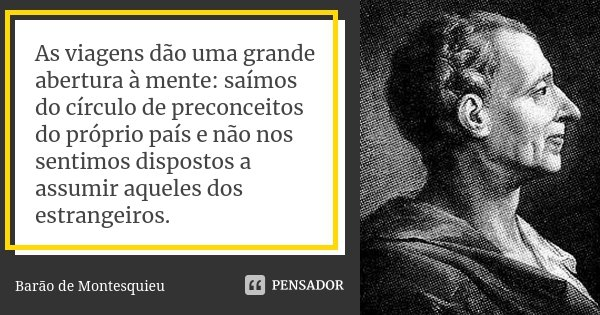 As viagens dão uma grande abertura à mente: saímos do círculo de preconceitos do próprio país e não nos sentimos dispostos a assumir aqueles dos estrangeiros.... Frase de Barão de Montesquieu.