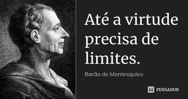 Até a virtude precisa de limites.... Frase de Barão de Montesquieu.