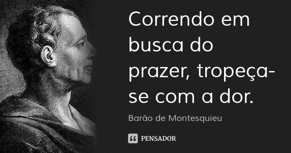 Correndo em busca do prazer, tropeça-se com a dor.... Frase de Barão de Montesquieu.