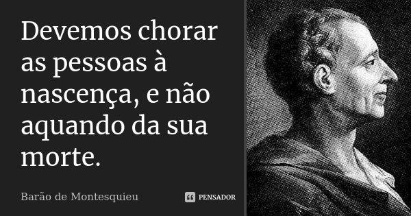 Devemos chorar as pessoas à nascença, e não aquando da sua morte.... Frase de Barão de Montesquieu.