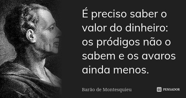 É preciso saber o valor do dinheiro: os pródigos não o sabem e os avaros ainda menos.... Frase de Barão de Montesquieu.