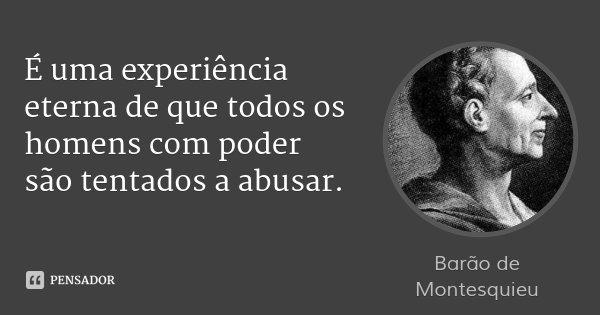É uma experiência eterna de que todos os homens com poder são tentados a abusar.... Frase de Barão de Montesquieu.