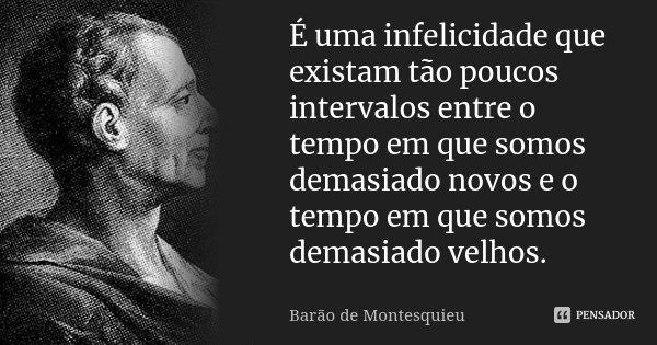 É uma infelicidade que existam tão poucos intervalos entre o tempo em que somos demasiado novos e o tempo em que somos demasiado velhos.... Frase de Barão de Montesquieu.
