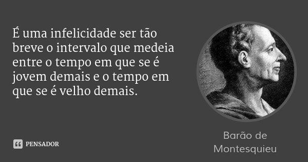 É uma infelicidade ser tão breve o intervalo que medeia entre o tempo em que se é jovem demais e o tempo em que se é velho demais.... Frase de Barão de Montesquieu.