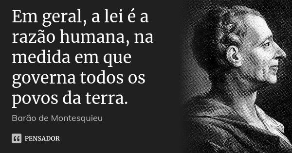 Em geral, a lei é a razão humana, na medida em que governa todos os povos da terra.... Frase de Barão de Montesquieu.