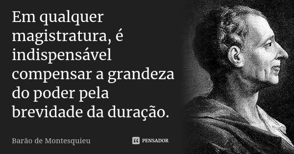 Em qualquer magistratura, é indispensável compensar a grandeza do poder pela brevidade da duração.... Frase de Barão de Montesquieu.