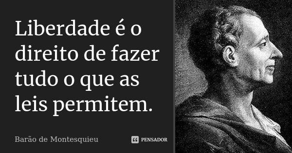 Liberdade é o direito de fazer tudo o que as leis permitem.... Frase de Barão de Montesquieu.