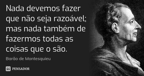 Nada devemos fazer que não seja razoável; mas nada também de fazermos todas as coisas que o são.... Frase de Barão de Montesquieu.