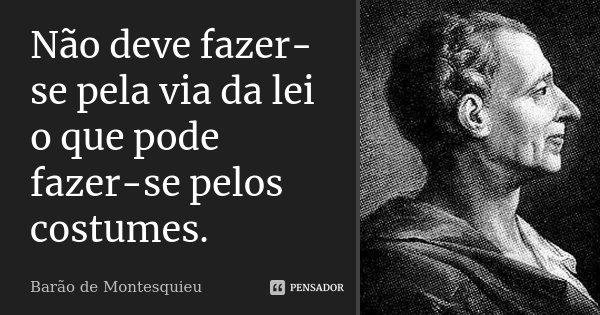 Não deve fazer-se pela via da lei o que pode fazer-se pelos costumes.... Frase de Barão de Montesquieu.