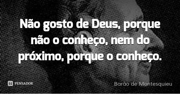 Não gosto de Deus, porque não o conheço, nem do próximo, porque o conheço.... Frase de Barão de Montesquieu.