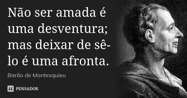 Não ser amada é uma desventura; mas deixar de sê-lo é uma afronta.... Frase de Barão de Montesquieu.