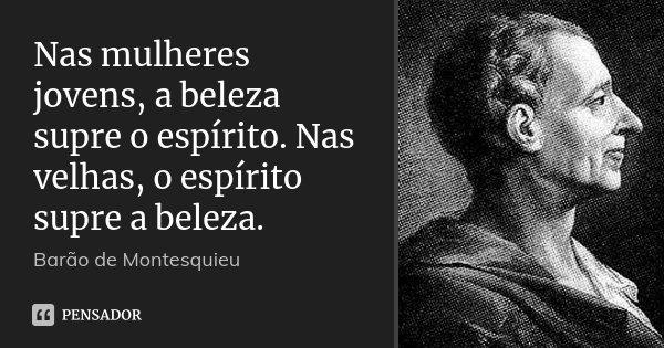Nas mulheres jovens, a beleza supre o espírito. Nas velhas, o espírito supre a beleza.... Frase de Barão de Montesquieu.