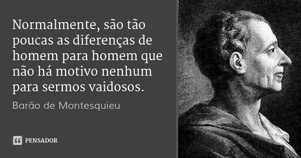 Normalmente, são tão poucas as diferenças de homem para homem que não há motivo nenhum para sermos vaidosos.... Frase de Barão de Montesquieu.