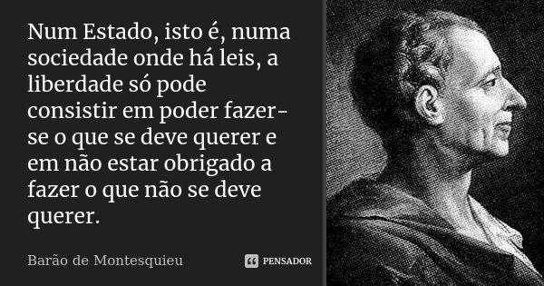 Num Estado, isto é, numa sociedade onde há leis, a liberdade só pode consistir em poder fazer-se o que se deve querer e em não estar obrigado a fazer o que não ... Frase de Barão de Montesquieu.