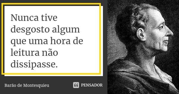 Nunca tive desgosto algum que uma hora de leitura não dissipasse.... Frase de Barão de Montesquieu.