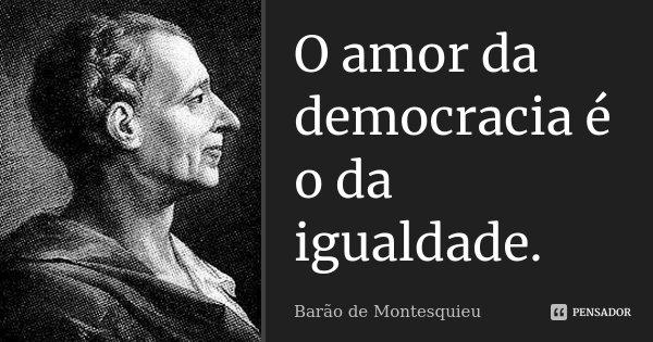 O amor da democracia é o da igualdade.... Frase de Barão de Montesquieu.