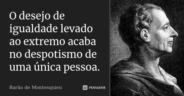 O desejo de igualdade levado ao extremo acaba no despotismo de uma única pessoa.... Frase de Barão de Montesquieu.