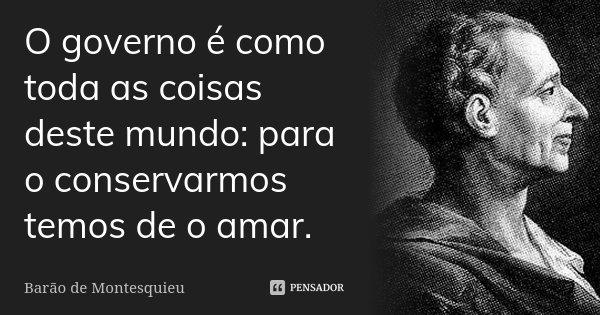 O governo é como toda as coisas deste mundo: para o conservarmos temos de o amar.... Frase de Barão de Montesquieu.