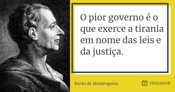 O pior governo é o que exerce a tirania em nome das leis e da justiça.... Frase de Barão de Montesquieu.