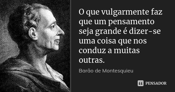 O que vulgarmente faz que um pensamento seja grande é dizer-se uma coisa que nos conduz a muitas outras.... Frase de Barão de Montesquieu.