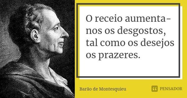 O receio aumenta-nos os desgostos, tal como os desejos os prazeres.... Frase de Barão de Montesquieu.