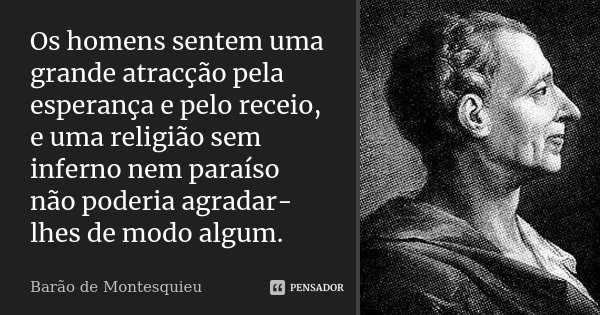 Os homens sentem uma grande atracção pela esperança e pelo receio, e uma religião sem inferno nem paraíso não poderia agradar-lhes de modo algum.... Frase de Barão de Montesquieu.