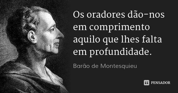 Os oradores dão-nos em comprimento aquilo que lhes falta em profundidade.... Frase de Barão de Montesquieu.
