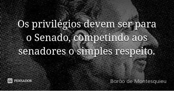Os privilégios devem ser para o Senado, competindo aos senadores o simples respeito.... Frase de Barão de Montesquieu.