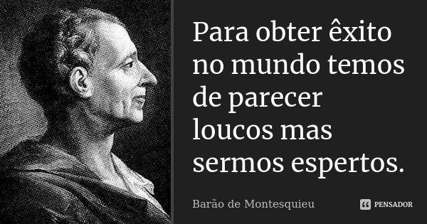Para obter êxito no mundo temos de parecer loucos mas sermos espertos.... Frase de Barão de Montesquieu.
