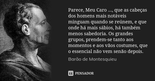Parece, Meu Caro ..., que as cabeças dos homens mais notáveis minguam quando se reúnem, e que onde há mais sábios, há também menos sabedoria. Os grandes grupos,... Frase de Barão de Montesquieu.