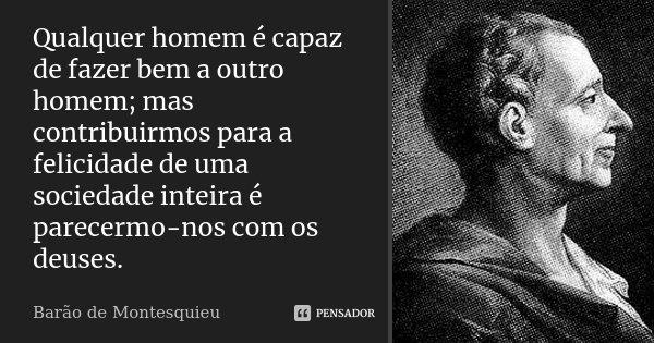 Qualquer homem é capaz de fazer bem a outro homem; mas contribuirmos para a felicidade de uma sociedade inteira é parecermo-nos com os deuses.... Frase de Barão de Montesquieu.