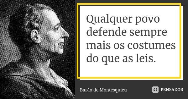 Qualquer povo defende sempre mais os costumes do que as leis.... Frase de Barão de Montesquieu.
