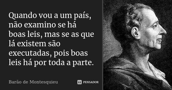 Quando vou a um país, não examino se há boas leis, mas se as que lá existem são executadas, pois boas leis há por toda a parte.... Frase de Barão de Montesquieu.