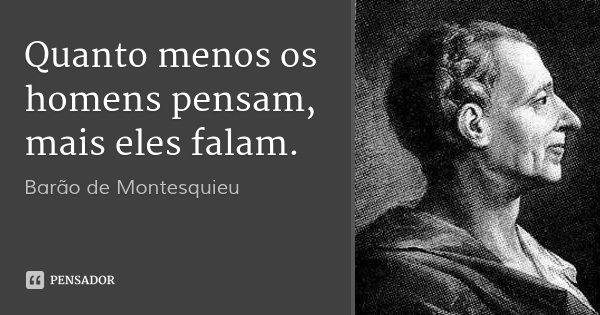 Quanto menos os homens pensam, mais eles falam.... Frase de Barão de Montesquieu.