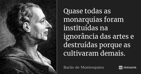Quase todas as monarquias foram instituídas na ignorância das artes e destruídas porque as cultivaram demais.... Frase de Barão de Montesquieu.