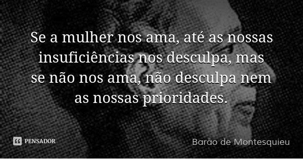 Se a mulher nos ama, até as nossas insuficiências nos desculpa, mas se não nos ama, não desculpa nem as nossas prioridades.... Frase de Barão de Montesquieu.
