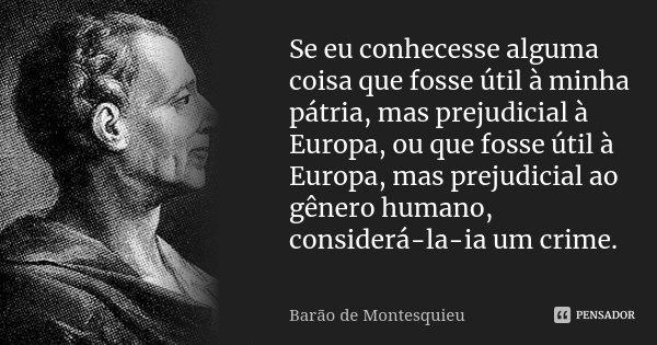 Se eu conhecesse alguma coisa que fosse útil à minha pátria, mas prejudicial à Europa, ou que fosse útil à Europa, mas prejudicial ao gênero humano, considerá-l... Frase de Barão de Montesquieu.