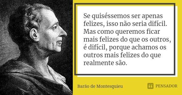 Se quiséssemos ser apenas felizes, isso não seria difícil. Mas como queremos ficar mais felizes do que os outros, é difícil, porque achamos os outros mais feliz... Frase de Barão de Montesquieu.