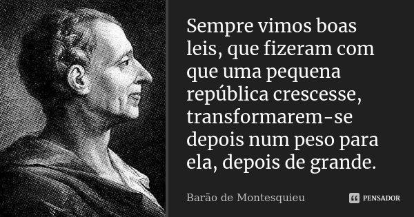 Sempre vimos boas leis, que fizeram com que uma pequena república crescesse, transformarem-se depois num peso para ela, depois de grande.... Frase de Barão de Montesquieu.