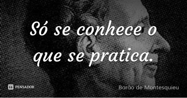 Só se conhece o que se pratica.... Frase de Barão de Montesquieu.