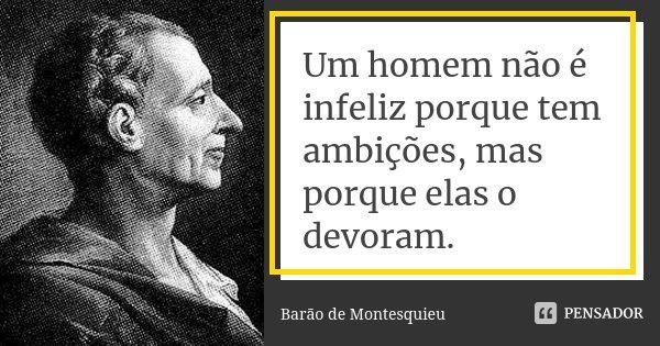 Um homem não é infeliz porque tem ambições, mas porque elas o devoram.... Frase de Barão de Montesquieu.