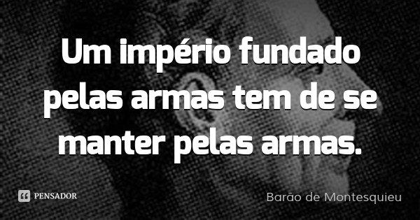 Um império fundado pelas armas tem de se manter pelas armas.... Frase de Barão de Montesquieu.