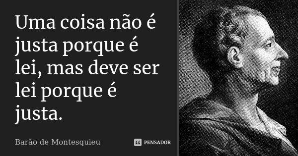 Uma coisa não é justa porque é lei, mas deve ser lei porque é justa.... Frase de Barão de Montesquieu.