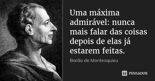 Uma máxima admirável: nunca mais falar das coisas depois de elas já estarem feitas.... Frase de Barão de Montesquieu.