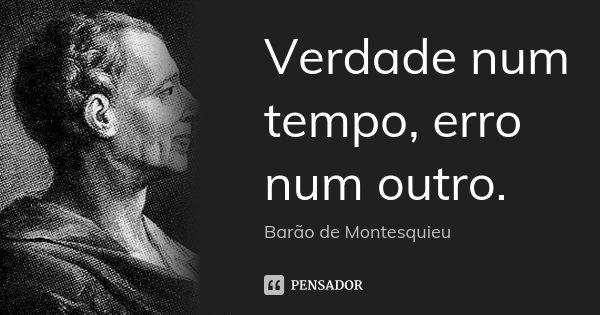Verdade num tempo, erro num outro.... Frase de Barão de Montesquieu.