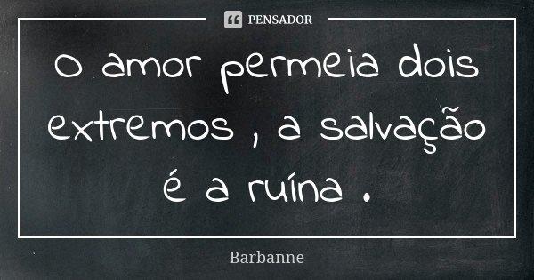 O amor permeia dois extremos , a salvação é a ruína .... Frase de Barbanne.