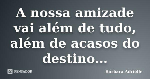 A nossa amizade vai além de tudo, além de acasos do destino…... Frase de Bárbara Adriélle.