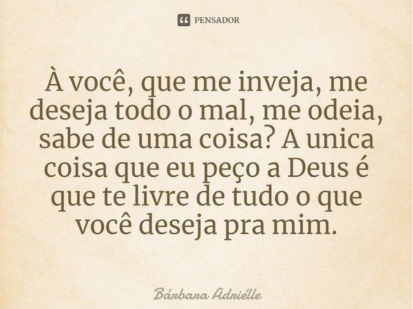 À Você, Que Me Inveja, Me Deseja Todo... Bárbara Adriélle