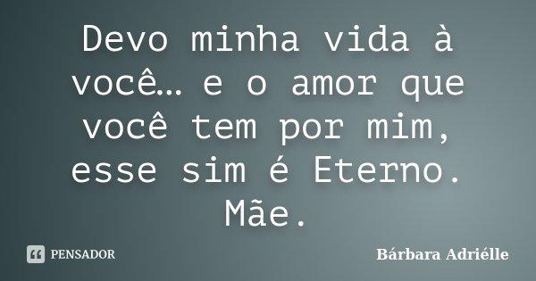Devo minha vida à você… e o amor que você tem por mim, esse sim é Eterno. Mãe.... Frase de Bárbara Adriélle.